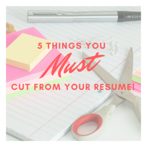5 Things You Must Cut From Your Resume
